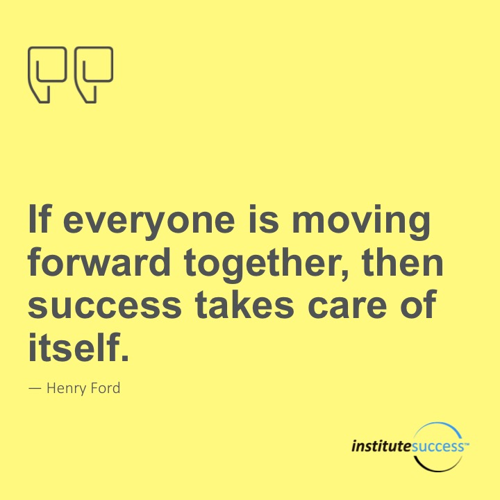 If everyone is moving forward together, then success takes care of itself. 	Henry Ford