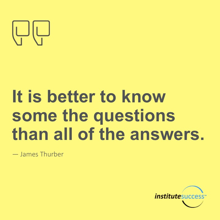 It is better to know some of the questions than all of the answers. 	James Thurber