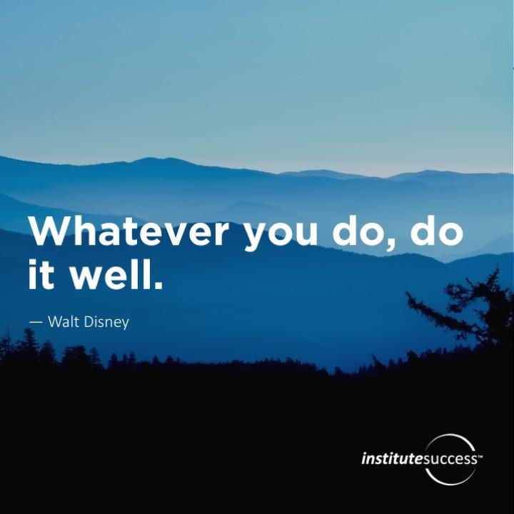 Whatever you do, do it well.   Walt Disney