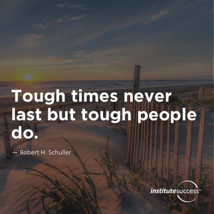 Tough times never last but tough people do.   Robert H. Schuller