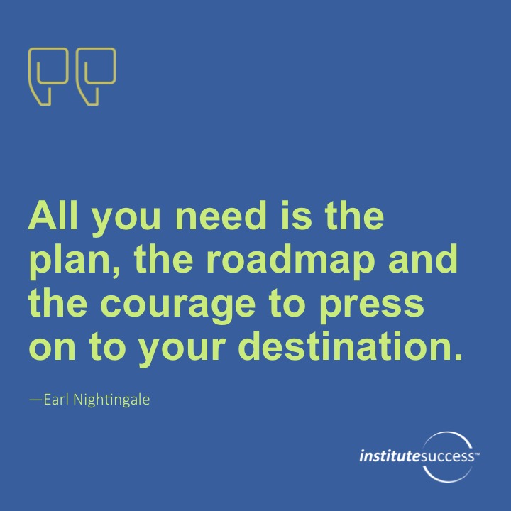 All you need is the plan, the roadmap and the courage to press on to your destination.Earl Nightingale