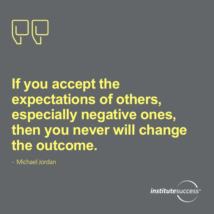 If you accept the expectations of others, especially negative ones, then you never will change the outcome. 	Michael Jordan