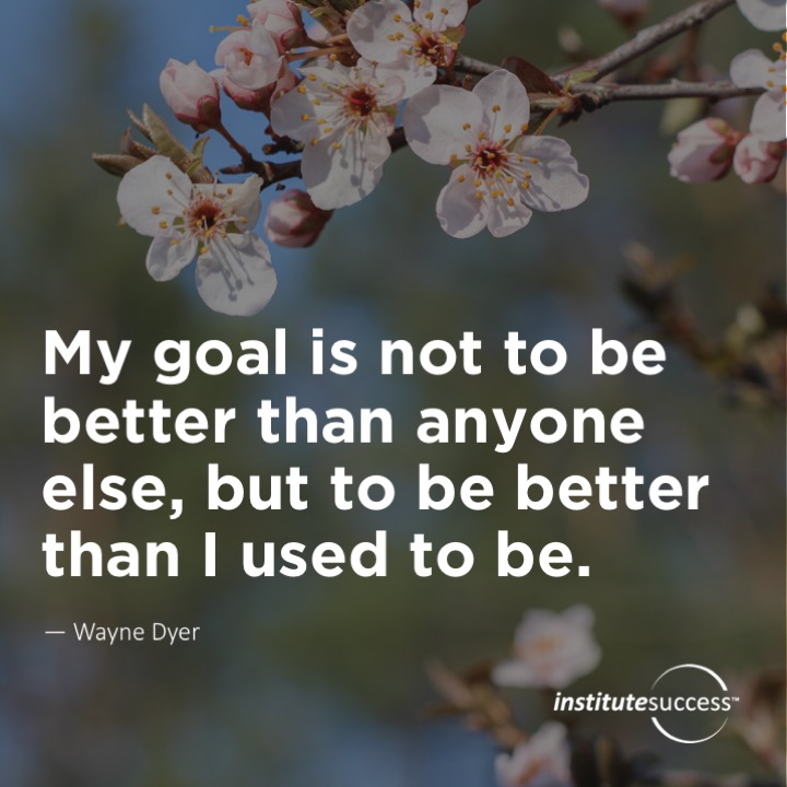 My goal is not to be better than anyone else, but to be better than I used to be. 	Wayne Dyer