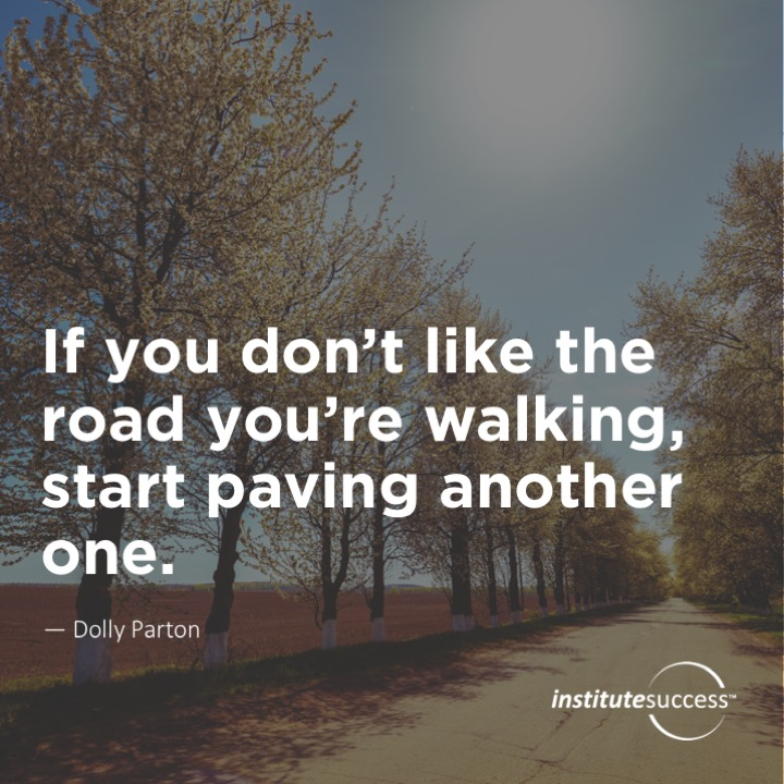 If you don't like the road you're walking, start paving another one.	Dolly Parton