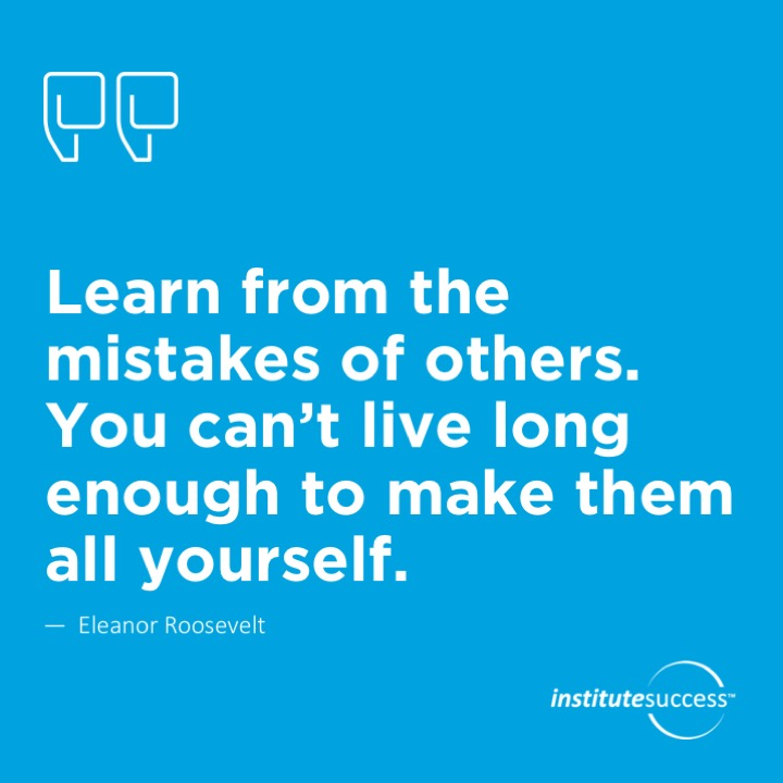 Learn from the mistakes of others. You can't live long enough to make them all yourself.  Eleanor Roosevelt