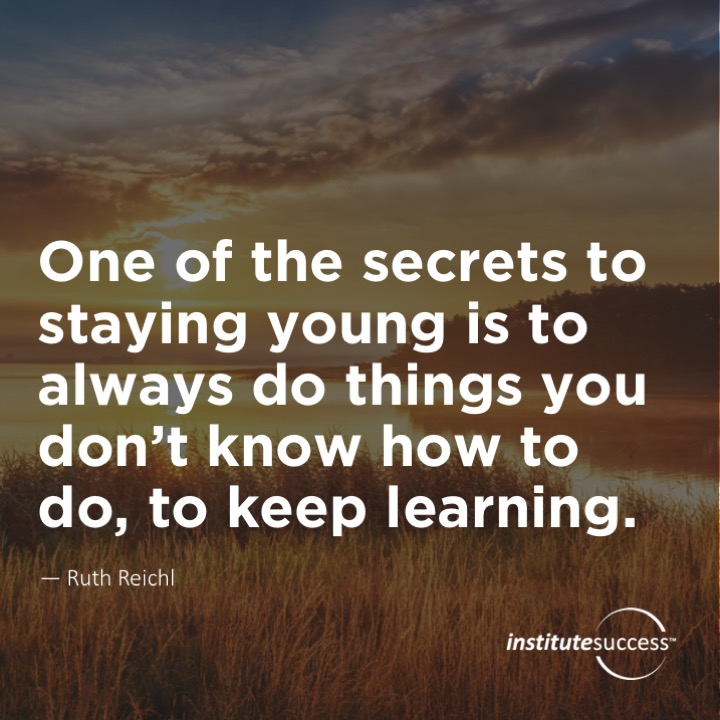 One of the secrets to staying young is to always do things you don't know how to do, to keep learning.  Ruth Reichl