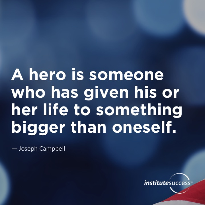 A hero is someone who has given his or her life to something bigger than oneself.Joseph Campbell