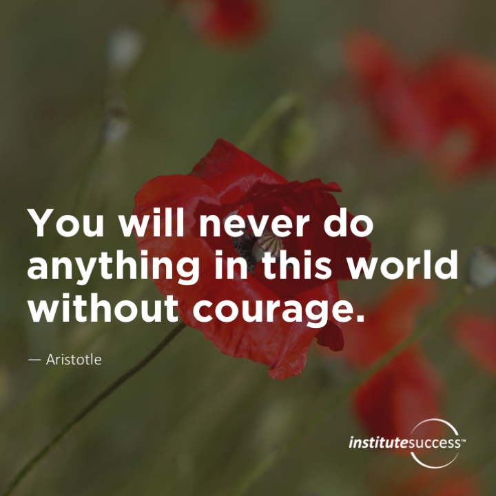 You will never do anything in this world without courage.Aristotle