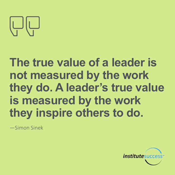 The true value of a leader is not measured by the work they do. A leader's true value is measured by the work they inspire others to do. Simon Sinek