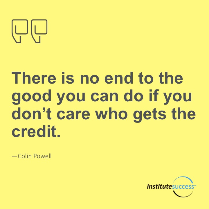 There is no end to the good you can do if you don't care who gets the credit.	Colin Powell