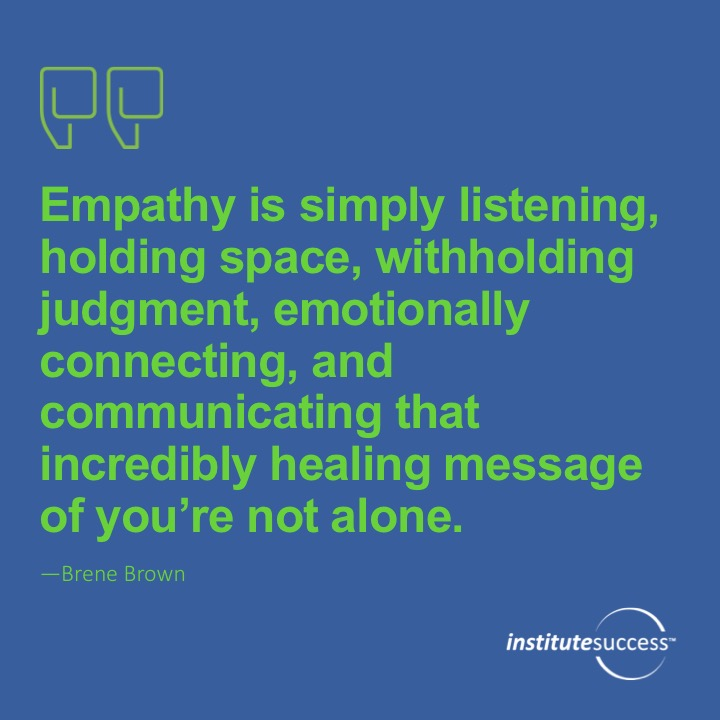 Empathy is simply listening, holding space, withholding judgment, emotionally connecting, and communicating that incredibly healing message of you're not alone.  Brene Brown