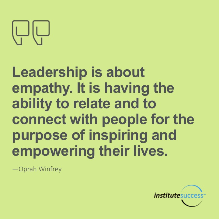 Leadership is about empathy. It is having the ability to relate and to connect with people for the purpose of inspiring and empowering their lives.	Oprah Winfrey