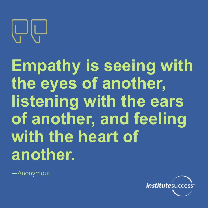 Empathy is seeing with the eyes of another, listening with the ears of another, and feeling with the heart of another.Anonymous