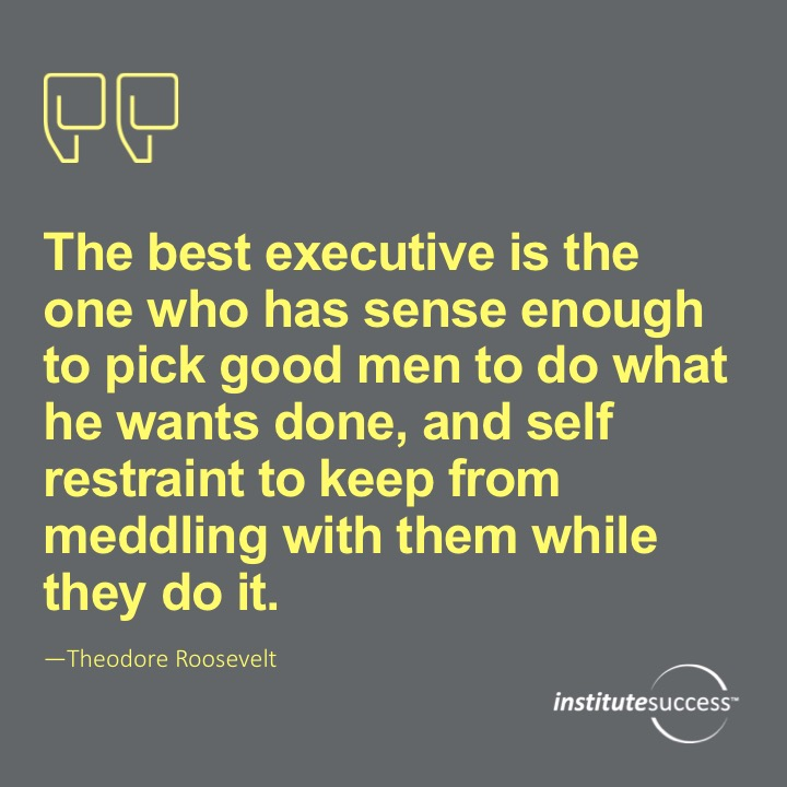 The best executive is the one who has sense enough to pick good men to do what he wants done, and self-restraint to keep from meddling with them while they do it.  Theodore Roosevelt