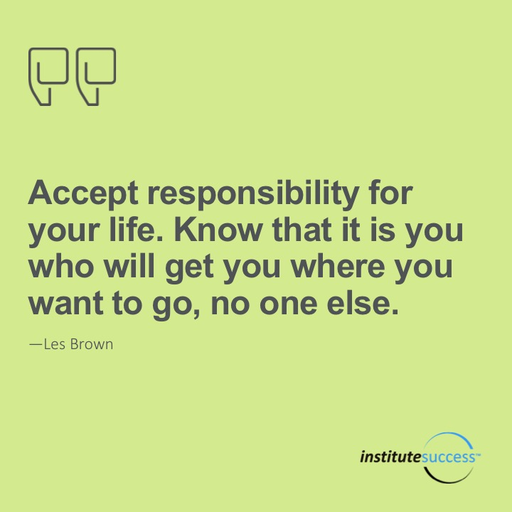 Accept responsibility for your life. Know that it is you who will get you where you want to go, no one else.Les Brown