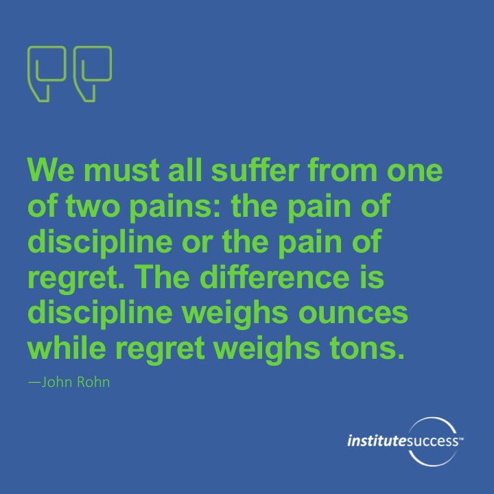 We must all suffer from one of two pains: the pain fo discipline or the pain of regret.  The difference is discipline wights ounces while regret weights tons. 	John Rohn