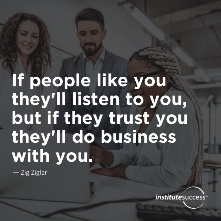 If people like you they'll listen to you, but if they trust you they'll do business with you.Zig Ziglar