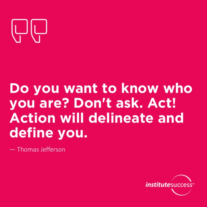 Do you want to know who your are? Don't ask. Act! Action will delineate and define you.   Thomas Jefferson