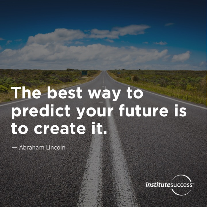The best way to predict your future is to create it.	Abraham Lincoln