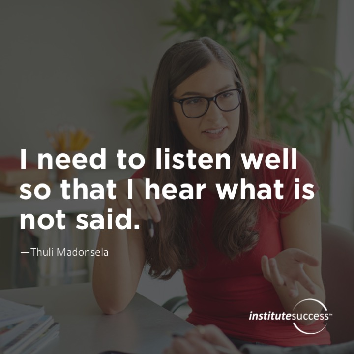 I need to listen well so that I hear what is not said. 	Thuli Madonsela