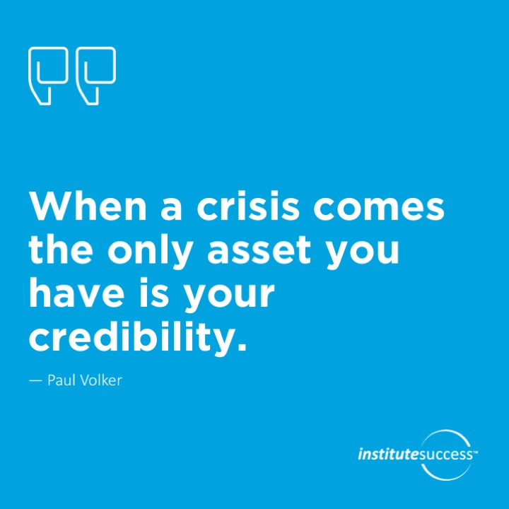 When a crisis comes, the only asset you have is your credibility.	Paul Volker