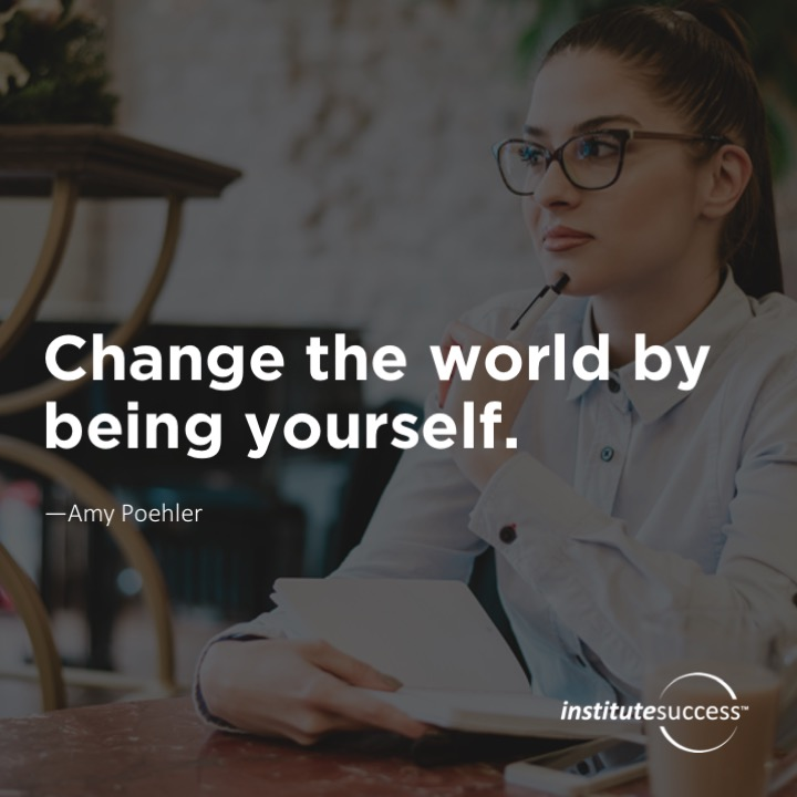 Change the world by being yourself. Amy Poehler