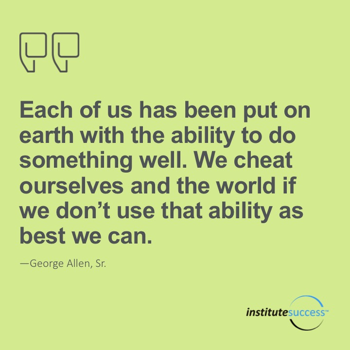 Each of us has been put on earth with the ability to do something well.  We cheat ourselves and the world if we don't use that ability as best we can. George Allen, Sr.