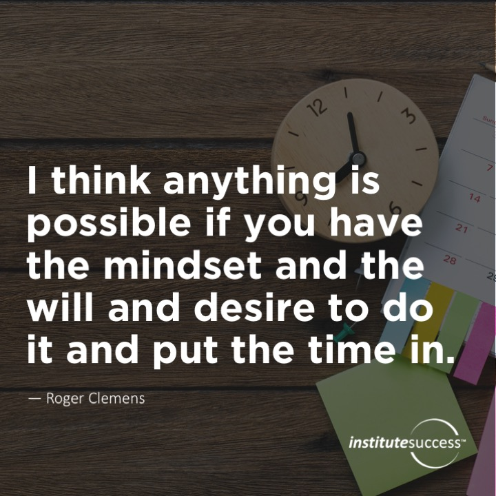 I think anything is possible if you have the mindset and the will and desire to do it and put the time in.	Roger Clemens