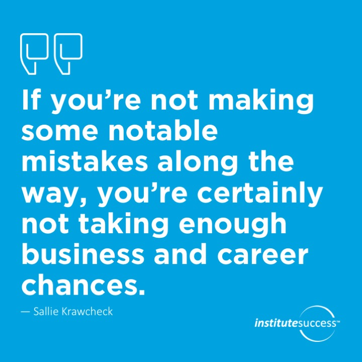 If you're not making some notable mistakes along the way, you're certainly not taking enough business and career chances.	Sallie Krawcheck