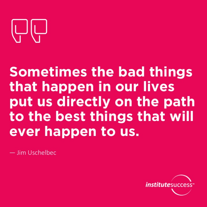 Sometimes the bad things that happen in our lives put us directly on the path to the best things that will ever happen to us.Jim Uschelbec