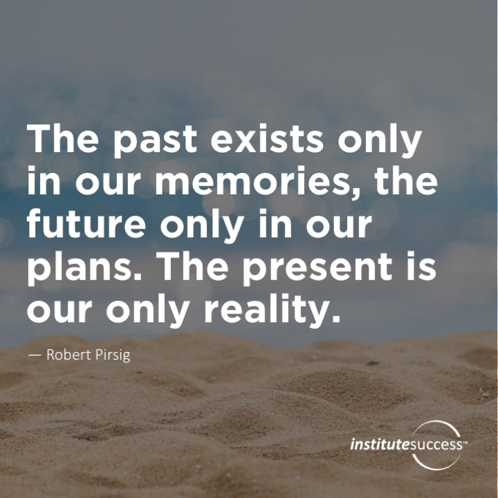The past exists only in our memories, the future only in our plans. The present is our only reality.	Robert Pirsig