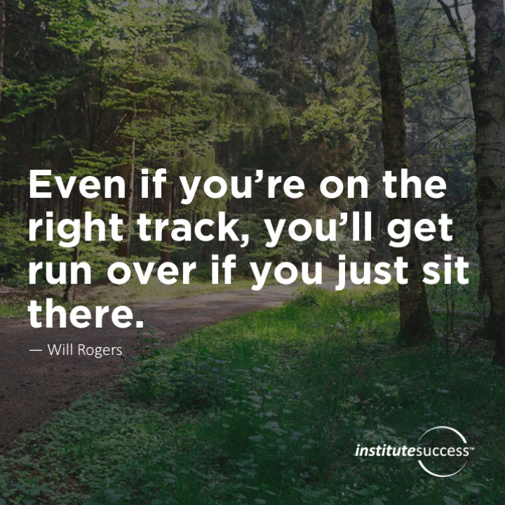 Even if you're on the right track, you'll get run over if you just sit there.Will Rogers