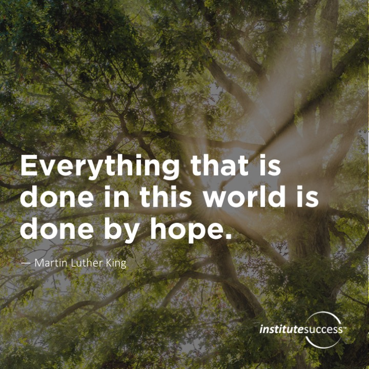 Everything that is done in this world is done by hope. Martin Luther King