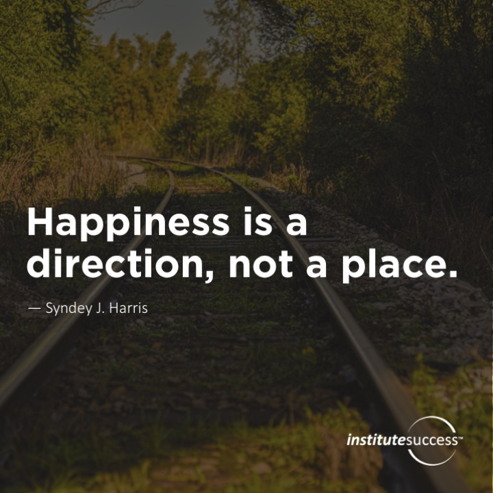 Happiness is a direction, not a place.  Syndey J. Harris