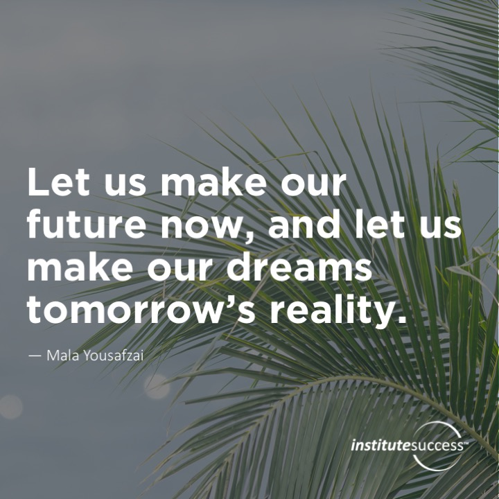 Let us make our future now, and let us make our dreams tomorrow's reality.  Mala Yousafzai