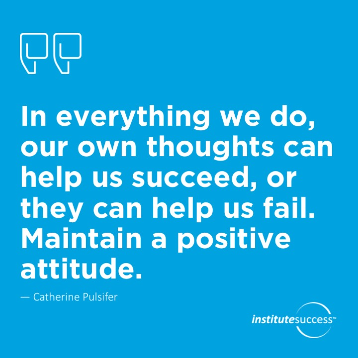 In everything we do, our own thoughts can help us succeed, or they can help us fail. Maintain a positive attitude.  Catherine Pulsifer
