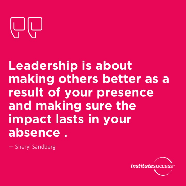 Leadership is about making others better as a result of your presence and making sure the impact lasts in your absence . Sheryl Sandberg