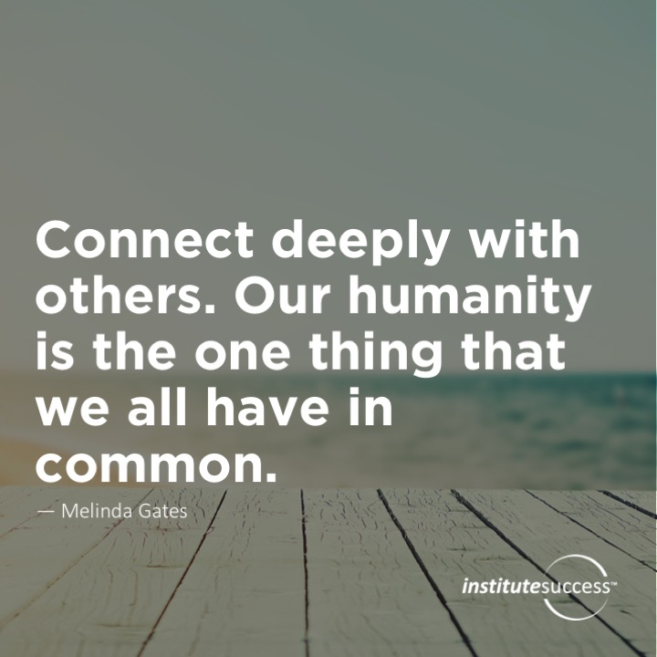 Connect deeply with others. Our humanity is the one thing that we all have in common.  Melinda Gates