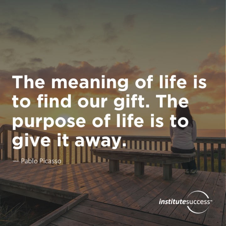 The meaning of life is to find our gift. The purpose of life is to give it away. Pablo Picasso
