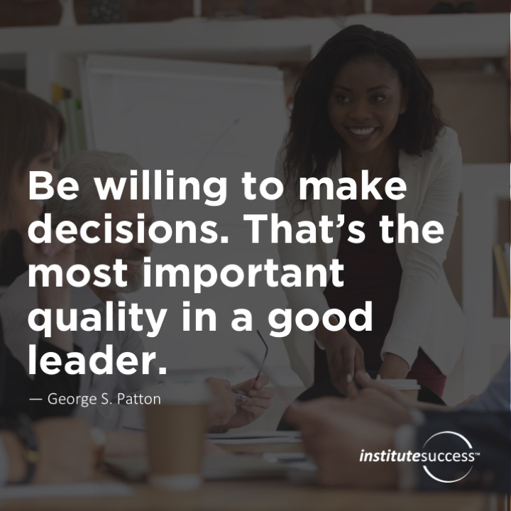 Be willing to make decisions. That's the most important quality in a good leader.  George S. Patton