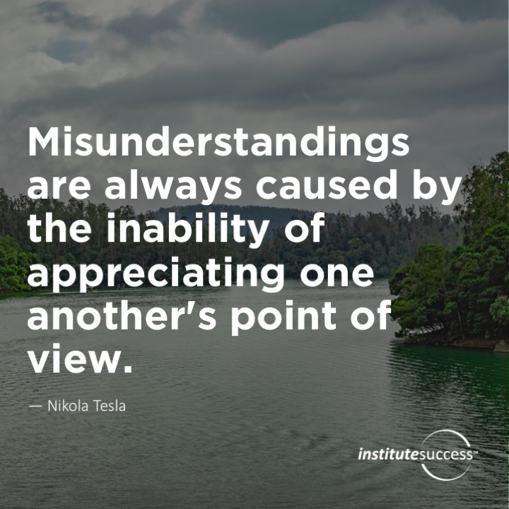 Misunderstandings are always caused by the inability of appreciating one another's point of view.  Nikola Tesla