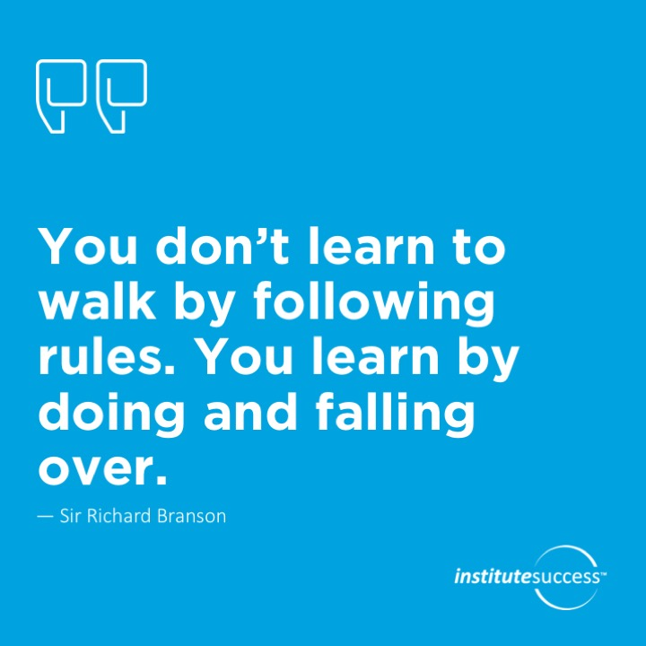 You don't learn to walk by following rules. You learn by doing and falling over. 	Sir Richard Branson