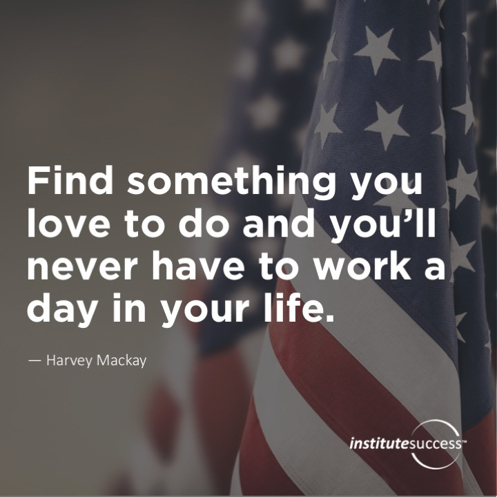 Find something you love to do and you'll never have to work a day in your life.Harvey Mackay