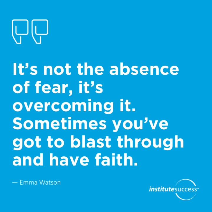 It's not the absence of fear, it's overcoming it. Sometimes you've got to blast through and have faith.Emma Watson