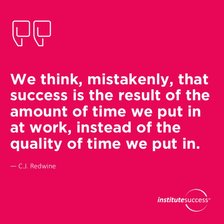 We think, mistakenly, that success is the result of the amount of time we put in at work, instead of the quality of time we put in.C.J. Redwine