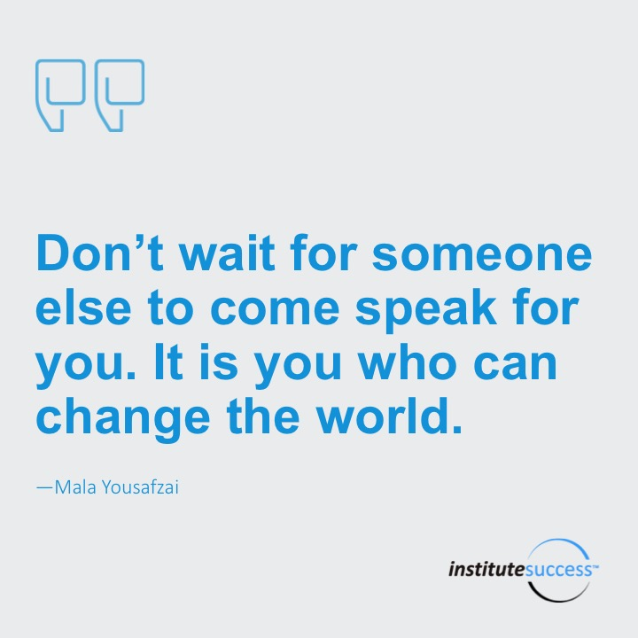 Don't wait for someone else to come speak for you. It is you who can change the world. Mala Yousafzai