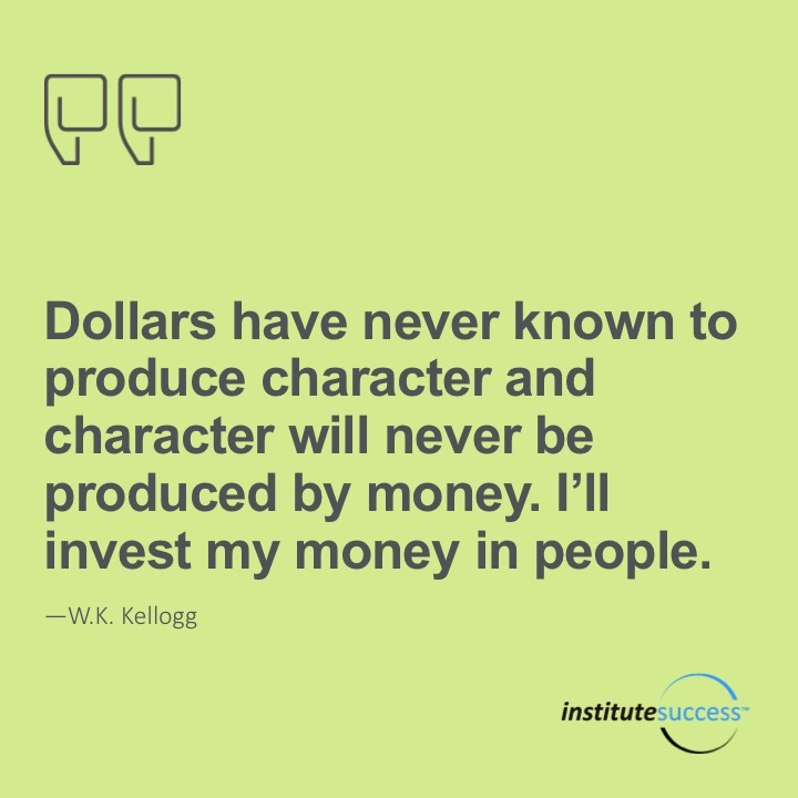 Dollars have never known to produce character and character will never be produced by money. I'll invest my money in people.   W.K. Kellogg