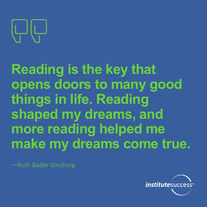 Reading is the key that opens doors to many good things in life. Reading shaped my dreams, and more reading helped me make my dreams come trueRuth Bader Ginsburg
