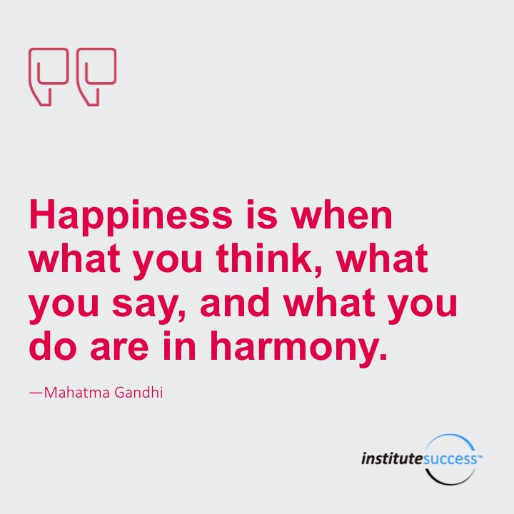 Happiness is when what you think, what you say, and what you do are in harmony – Mahatma Gandhi