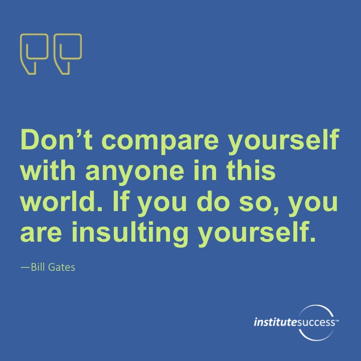 Don't compare yourself with anyone in this world. If you do so, you are insulting yourself. Bill Gates
